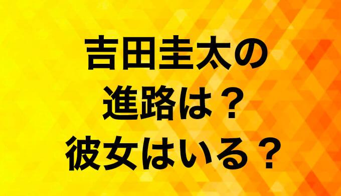 吉田圭太(青学)の進路が決定!イケメンに彼女はいるか調べてみた!