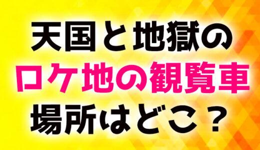 天国と地獄のロケ地観覧車は日本有数なレアな乗り物!
