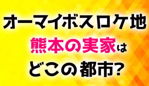 【衝撃】オーマイボスロケ地熊本の実家は違う場所?