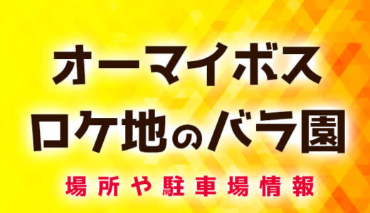 オーマイボスのロケ地バラ園は世界トップレベルのバラ園!