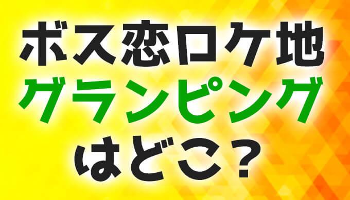 ボス恋ロケ地グランピングはTV撮影によく使われる場所!【オーマイボス】