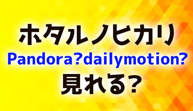 ホタルノヒカリ動画Pandora、dailymotion見れる?