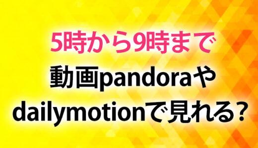 5時から9時まで動画pandora,dailymotionで見れる?