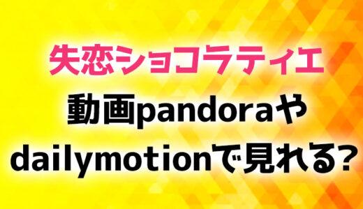 失恋ショコラティエ動画pandoraやdailymotionで見れる?