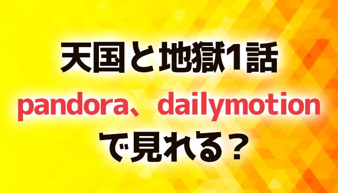 天国と地獄1話pandora、dailymotionで見れる?