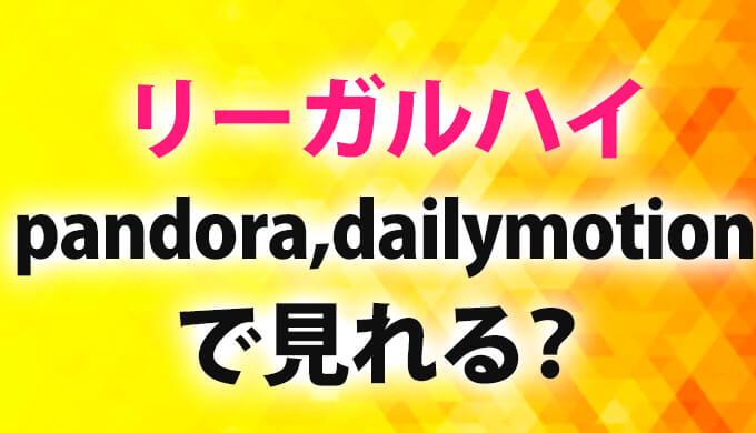 リーガルハイ動画pandoraやdailymotion,9tsuで見れる?