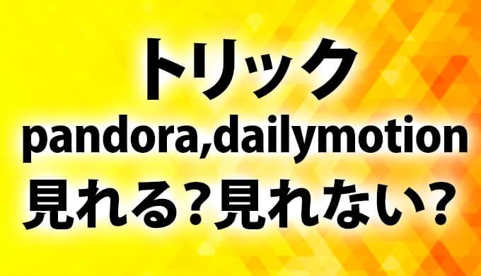 トリック動画ドラマpandora,dailymotionで無料で見れる?(パンドラ/デイリーモーション)