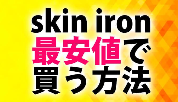 スキンアイロン(skin iron)を少しでも安く買う方法【最安値】