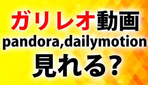 ガリレオ動画pandora(パンドラ)やdailymotion(デイリーモーション)で見れる?